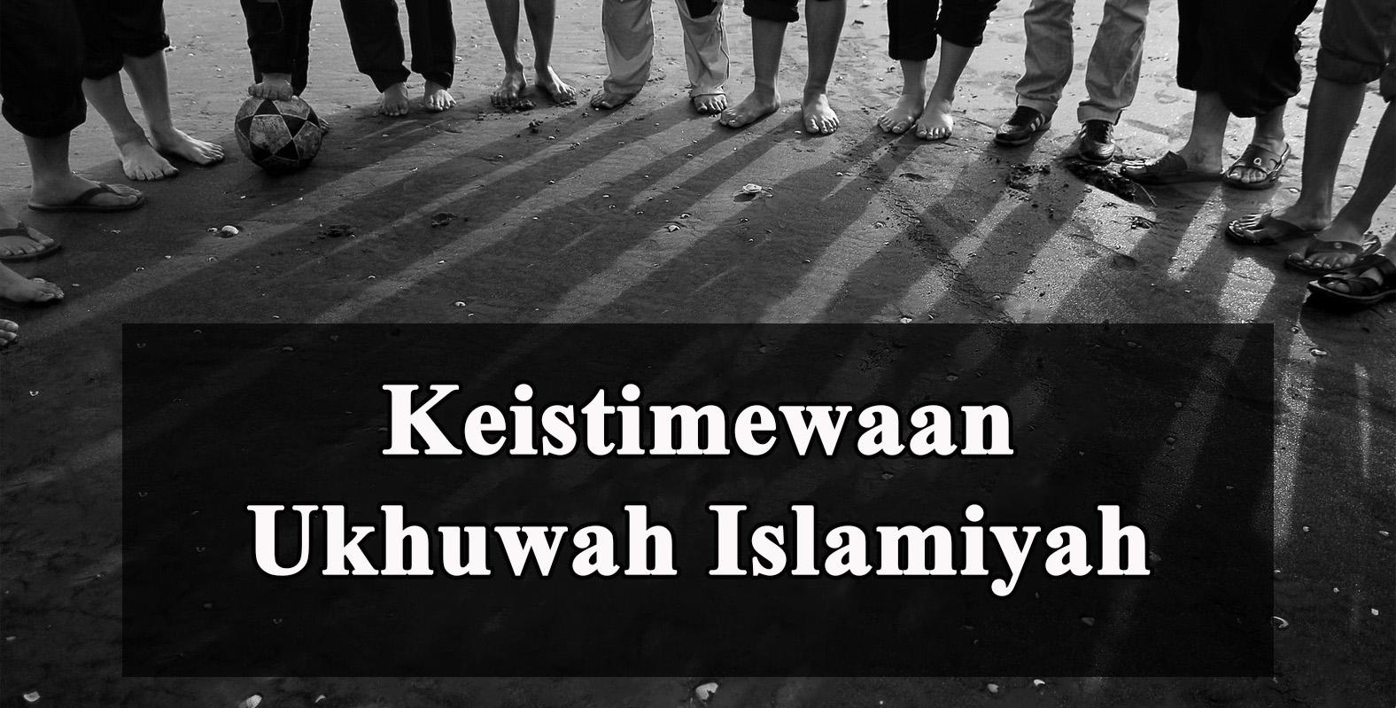 Keistimewaan Ukhuwah Islamiyah