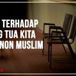 Bagaimana Sikap Kita Terhadap Orang Tua Kita Yang Non Muslim?