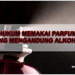 Bolehkah Memakai Parfum Yang Mengandung Alkohol?
